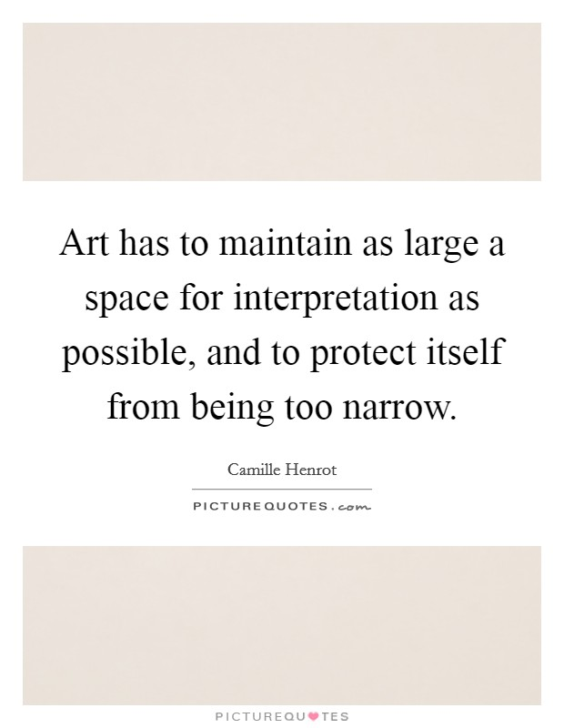 Art has to maintain as large a space for interpretation as possible, and to protect itself from being too narrow Picture Quote #1