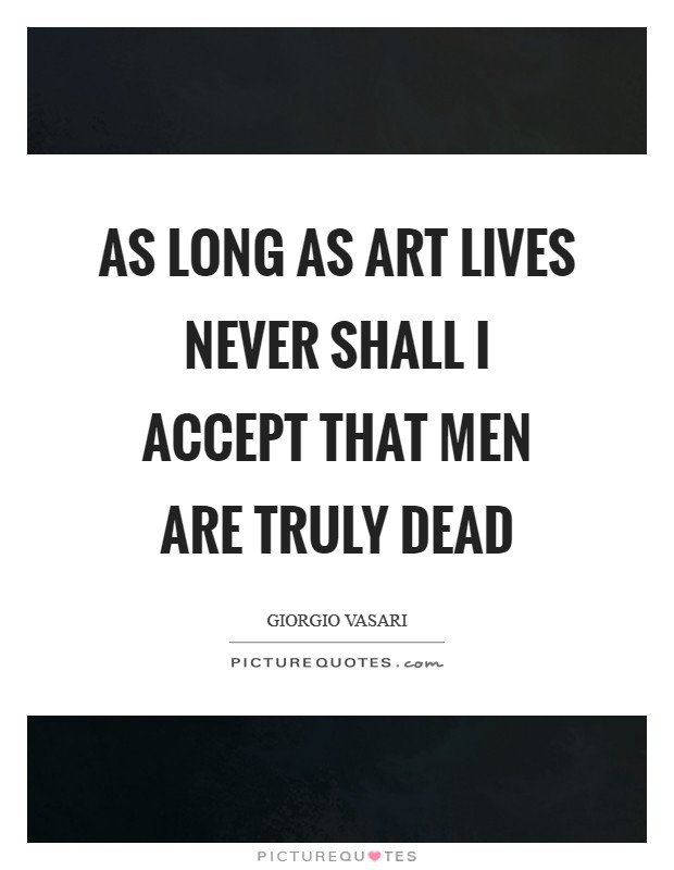 As long as art lives never shall I accept that men are truly dead Picture Quote #1