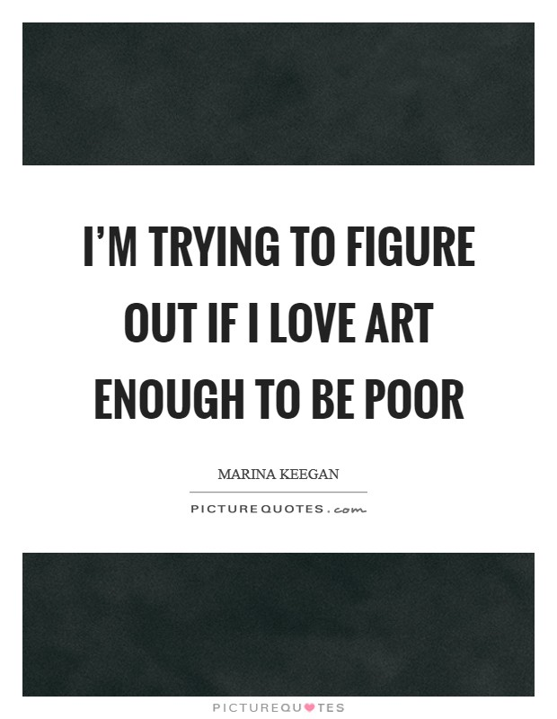 I'm trying to figure out if I love art enough to be poor Picture Quote #1