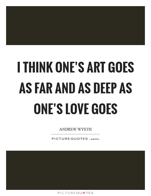 I think one's art goes as far and as deep as one's love goes Picture Quote #1