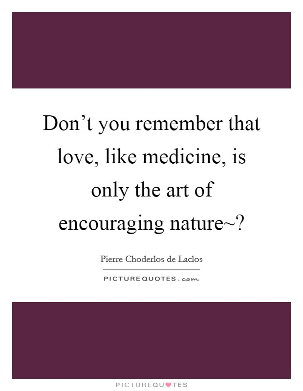Don't you remember that love, like medicine, is only the art of encouraging nature~? Picture Quote #1