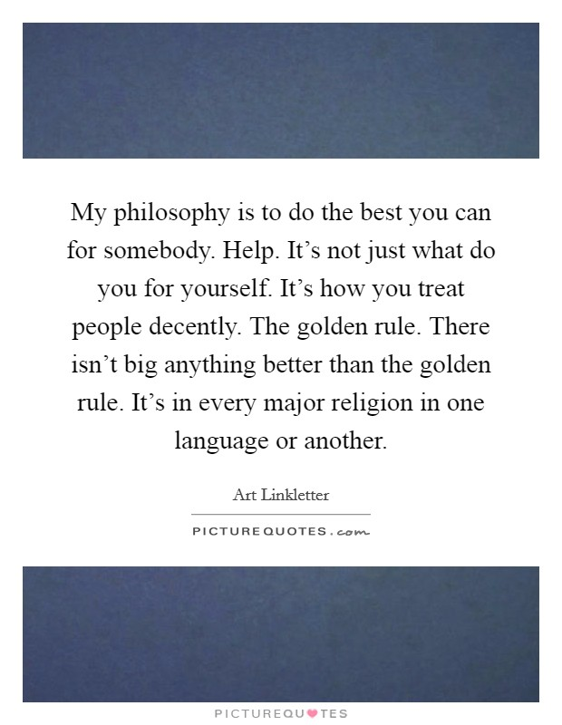 My philosophy is to do the best you can for somebody. Help. It's not just what do you for yourself. It's how you treat people decently. The golden rule. There isn't big anything better than the golden rule. It's in every major religion in one language or another Picture Quote #1