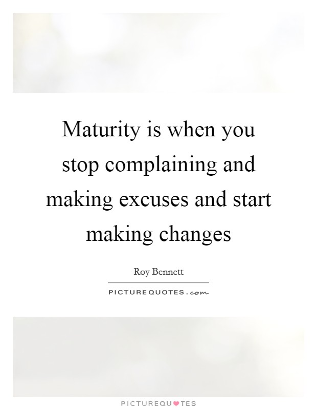 Maturity is when you stop complaining and making excuses and start making changes Picture Quote #1