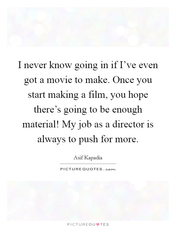 I never know going in if I've even got a movie to make. Once you start making a film, you hope there's going to be enough material! My job as a director is always to push for more Picture Quote #1