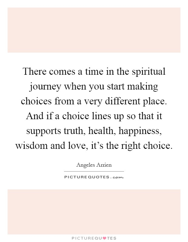 There comes a time in the spiritual journey when you start making choices from a very different place. And if a choice lines up so that it supports truth, health, happiness, wisdom and love, it's the right choice Picture Quote #1