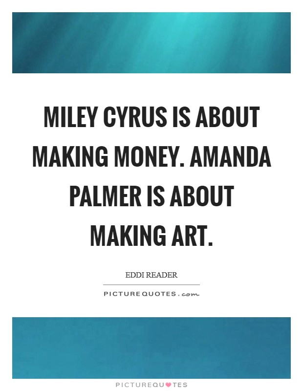 Miley Cyrus is about making money. Amanda Palmer is about making art Picture Quote #1