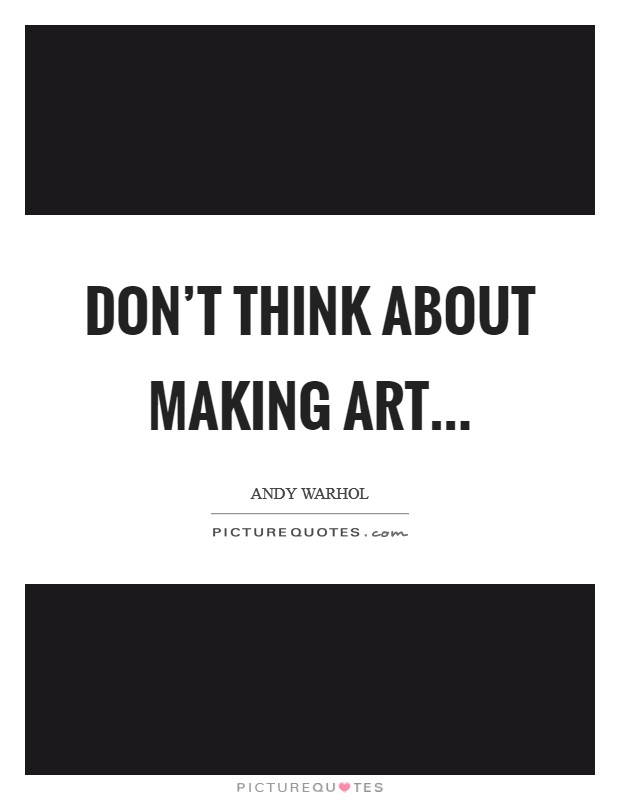 Don't think about making art Picture Quote #1