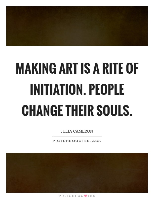 Making art is a rite of initiation. People change their souls. Picture Quote #1