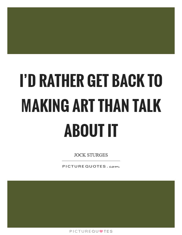 I'd rather get back to making art than talk about it Picture Quote #1