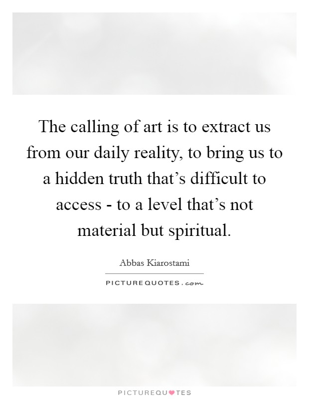 The calling of art is to extract us from our daily reality, to bring us to a hidden truth that's difficult to access - to a level that's not material but spiritual Picture Quote #1