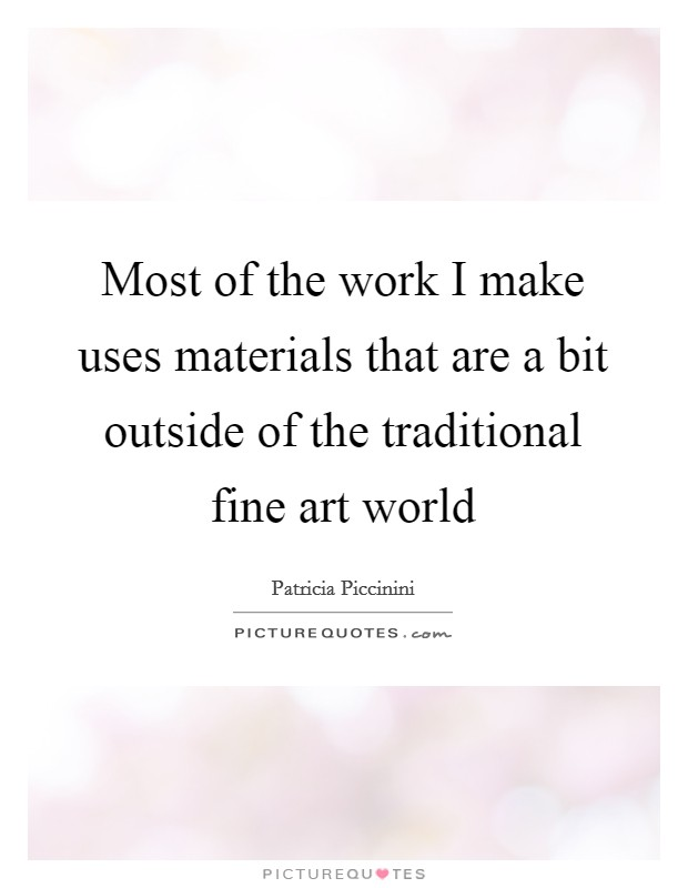 Most of the work I make uses materials that are a bit outside of the traditional fine art world Picture Quote #1