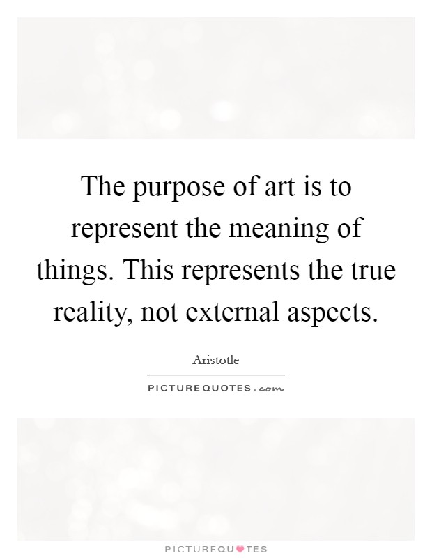 The purpose of art is to represent the meaning of things. This represents the true reality, not external aspects Picture Quote #1