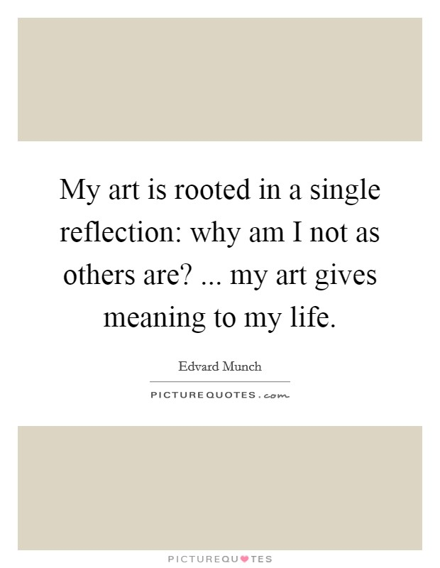 My art is rooted in a single reflection: why am I not as others are? ... my art gives meaning to my life Picture Quote #1