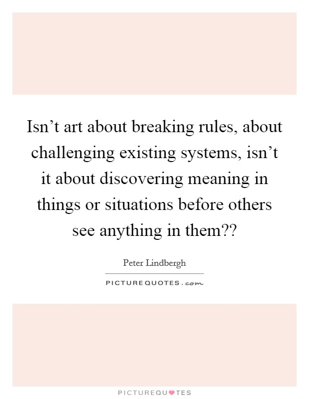 Isn't art about breaking rules, about challenging existing systems, isn't it about discovering meaning in things or situations before others see anything in them?? Picture Quote #1