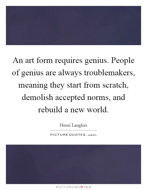 An art form requires genius. People of genius are always troublemakers, meaning they start from scratch, demolish accepted norms, and rebuild a new world Picture Quote #1