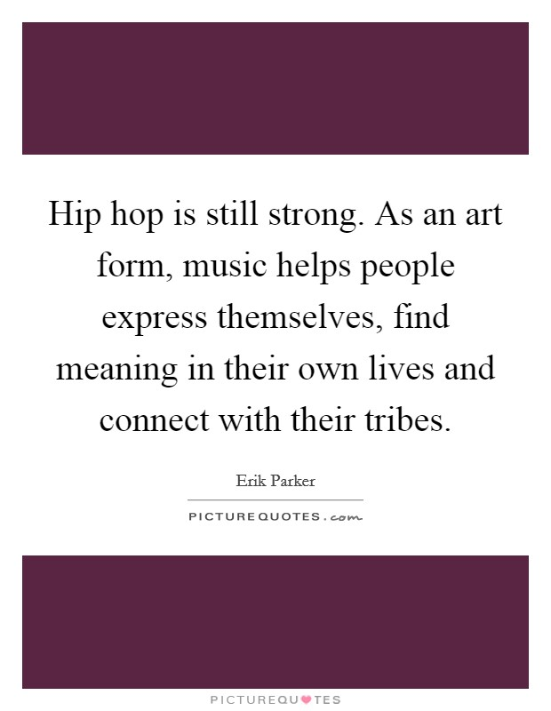 Hip hop is still strong. As an art form, music helps people express themselves, find meaning in their own lives and connect with their tribes Picture Quote #1