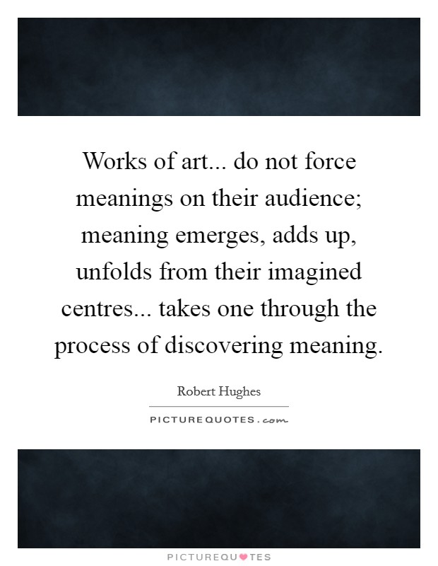 Works of art... do not force meanings on their audience; meaning emerges, adds up, unfolds from their imagined centres... takes one through the process of discovering meaning Picture Quote #1