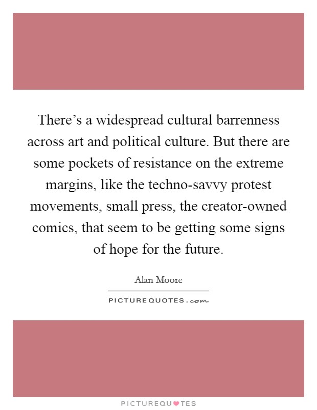 There's a widespread cultural barrenness across art and political culture. But there are some pockets of resistance on the extreme margins, like the techno-savvy protest movements, small press, the creator-owned comics, that seem to be getting some signs of hope for the future Picture Quote #1