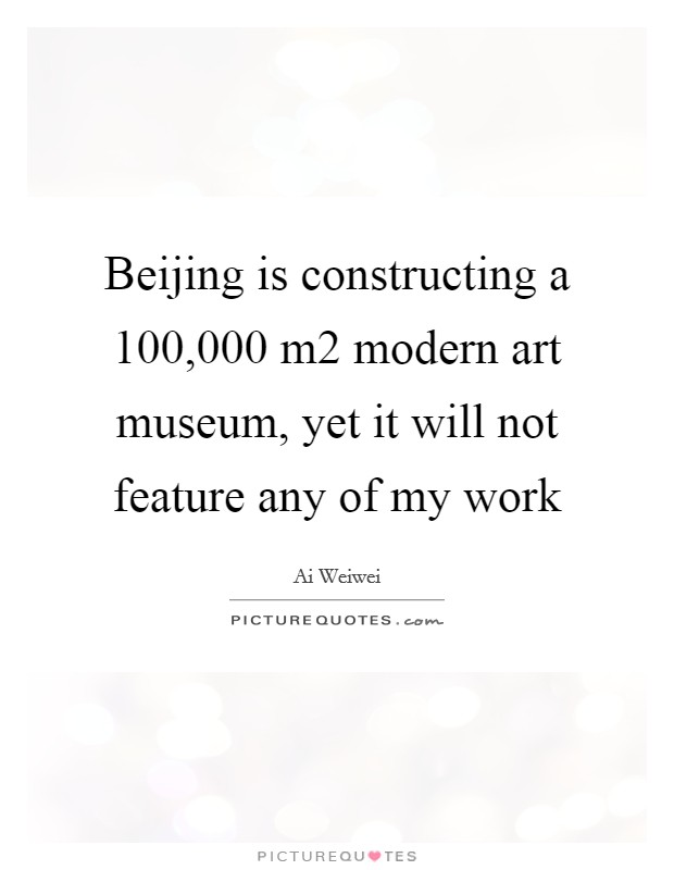 Beijing is constructing a 100,000 m2 modern art museum, yet it will not feature any of my work Picture Quote #1