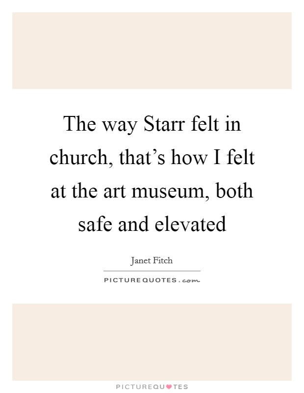 The way Starr felt in church, that's how I felt at the art museum, both safe and elevated Picture Quote #1