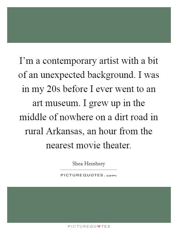 I'm a contemporary artist with a bit of an unexpected background. I was in my 20s before I ever went to an art museum. I grew up in the middle of nowhere on a dirt road in rural Arkansas, an hour from the nearest movie theater Picture Quote #1