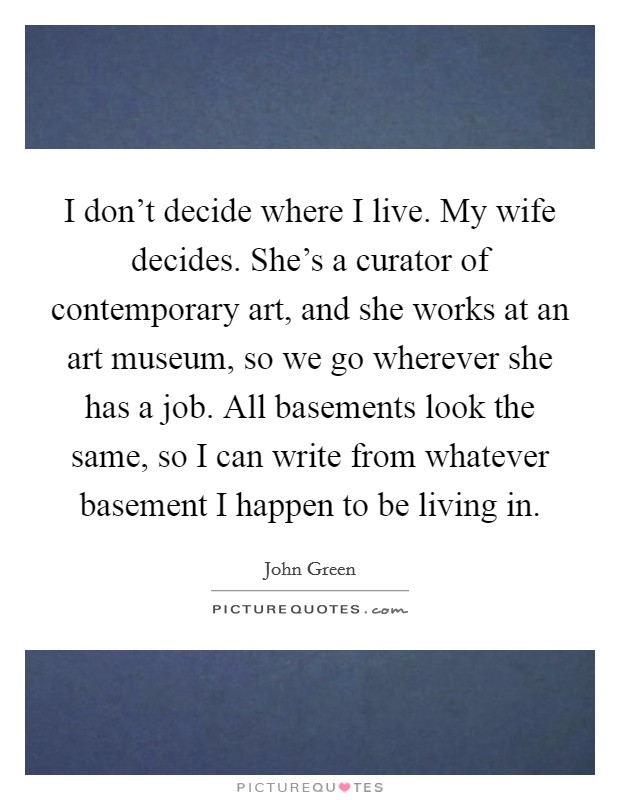 I don't decide where I live. My wife decides. She's a curator of contemporary art, and she works at an art museum, so we go wherever she has a job. All basements look the same, so I can write from whatever basement I happen to be living in Picture Quote #1