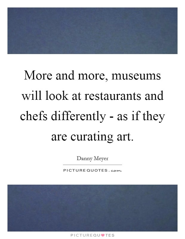 More and more, museums will look at restaurants and chefs differently - as if they are curating art Picture Quote #1