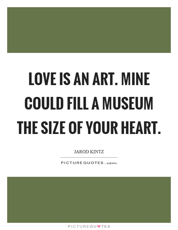 Love is an art. Mine could fill a museum the size of your heart. Picture Quote #1