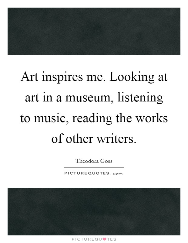 Art inspires me. Looking at art in a museum, listening to music, reading the works of other writers Picture Quote #1