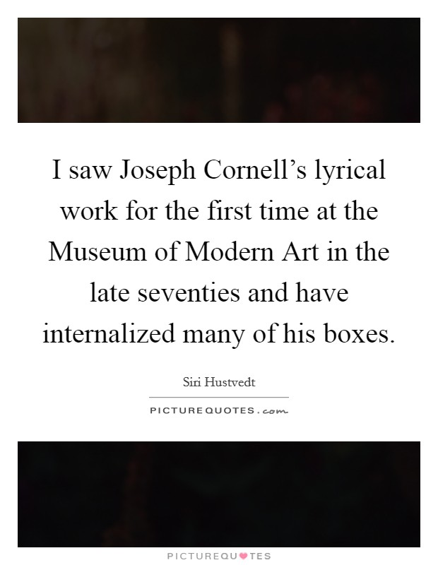 I saw Joseph Cornell's lyrical work for the first time at the Museum of Modern Art in the late seventies and have internalized many of his boxes Picture Quote #1