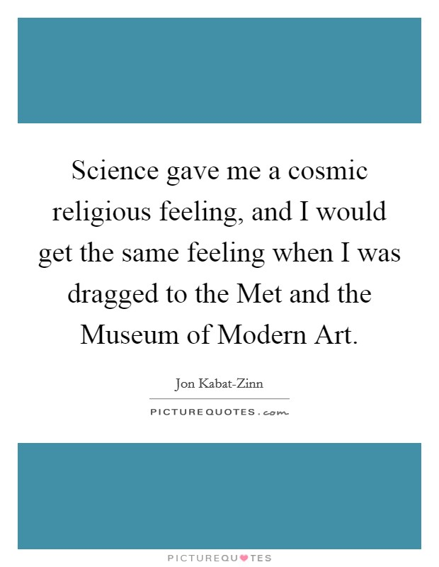 Science gave me a cosmic religious feeling, and I would get the same feeling when I was dragged to the Met and the Museum of Modern Art Picture Quote #1
