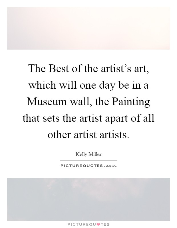 The Best of the artist's art, which will one day be in a Museum wall, the Painting that sets the artist apart of all other artist artists Picture Quote #1