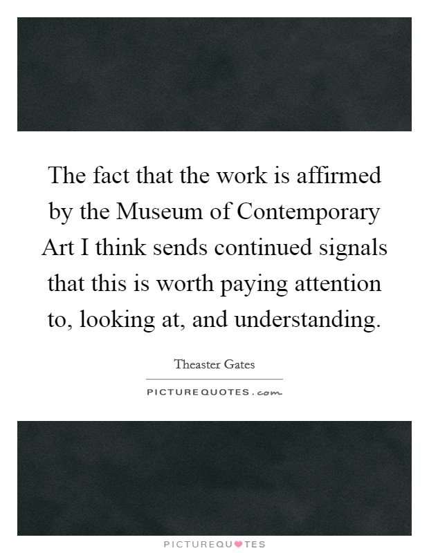 The fact that the work is affirmed by the Museum of Contemporary Art I think sends continued signals that this is worth paying attention to, looking at, and understanding Picture Quote #1