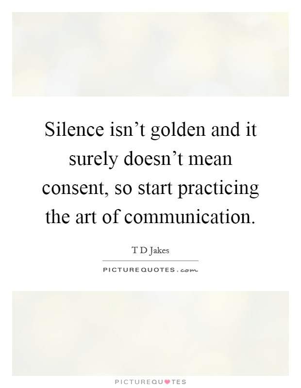 Silence isn't golden and it surely doesn't mean consent, so start practicing the art of communication Picture Quote #1