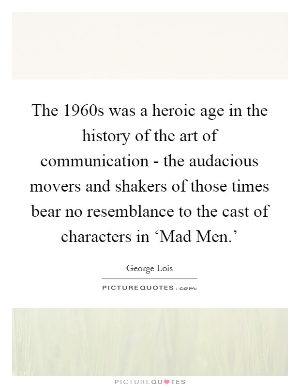 The 1960s was a heroic age in the history of the art of communication - the audacious movers and shakers of those times bear no resemblance to the cast of characters in 'Mad Men.' Picture Quote #1