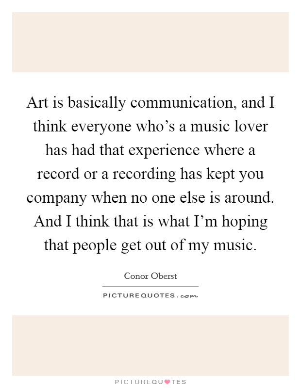Art is basically communication, and I think everyone who's a music lover has had that experience where a record or a recording has kept you company when no one else is around. And I think that is what I'm hoping that people get out of my music Picture Quote #1