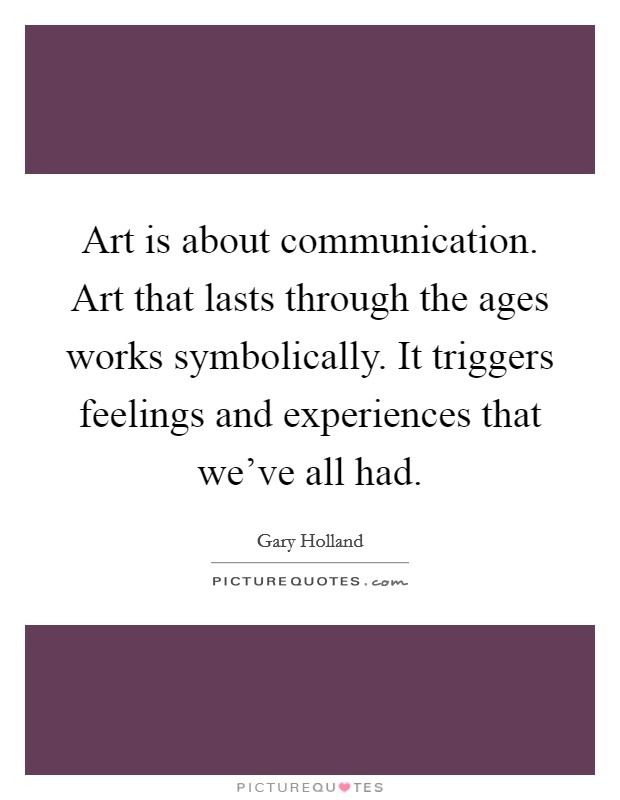 Art is about communication. Art that lasts through the ages works symbolically. It triggers feelings and experiences that we've all had Picture Quote #1