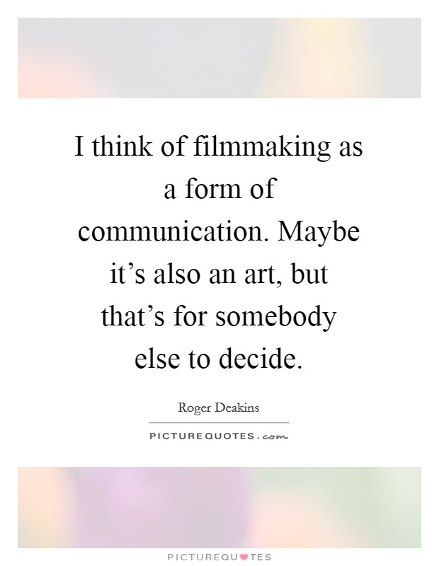 I think of filmmaking as a form of communication. Maybe it's also an art, but that's for somebody else to decide Picture Quote #1