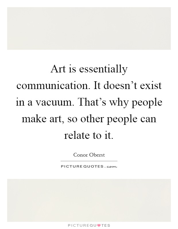 Art is essentially communication. It doesn't exist in a vacuum. That's why people make art, so other people can relate to it Picture Quote #1