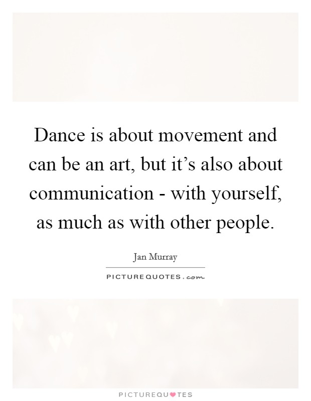 Dance is about movement and can be an art, but it's also about communication - with yourself, as much as with other people Picture Quote #1
