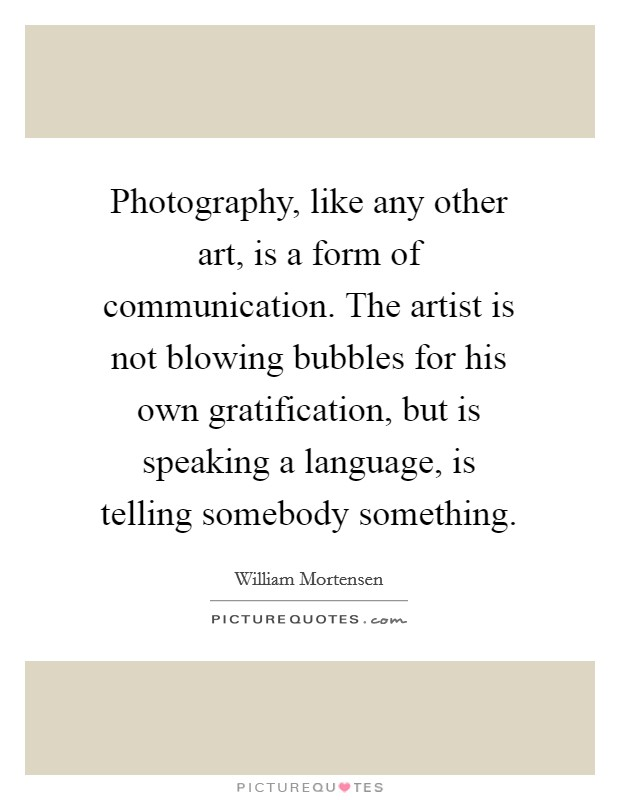 Photography, like any other art, is a form of communication. The artist is not blowing bubbles for his own gratification, but is speaking a language, is telling somebody something Picture Quote #1