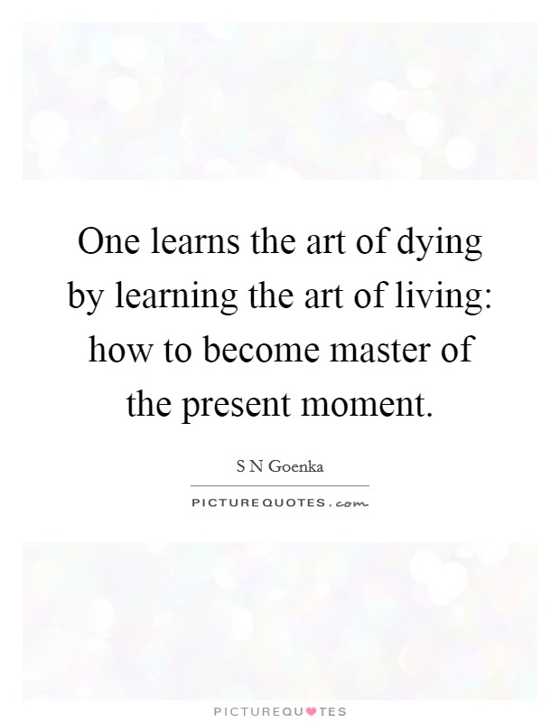 One learns the art of dying by learning the art of living: how to become master of the present moment Picture Quote #1