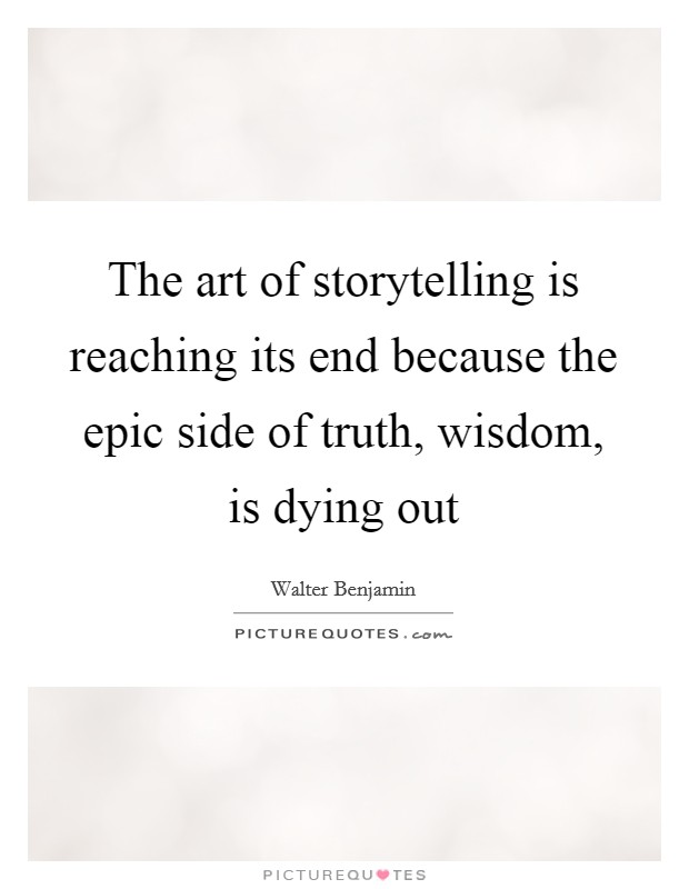 The art of storytelling is reaching its end because the epic side of truth, wisdom, is dying out Picture Quote #1