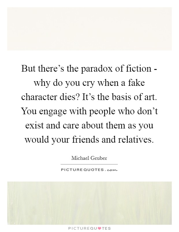 But there's the paradox of fiction - why do you cry when a fake character dies? It's the basis of art. You engage with people who don't exist and care about them as you would your friends and relatives Picture Quote #1