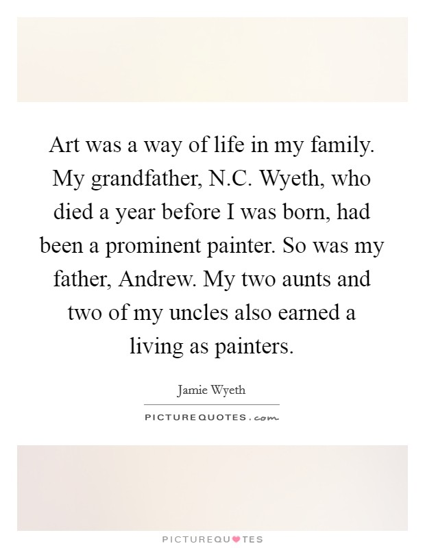 Art was a way of life in my family. My grandfather, N.C. Wyeth, who died a year before I was born, had been a prominent painter. So was my father, Andrew. My two aunts and two of my uncles also earned a living as painters Picture Quote #1