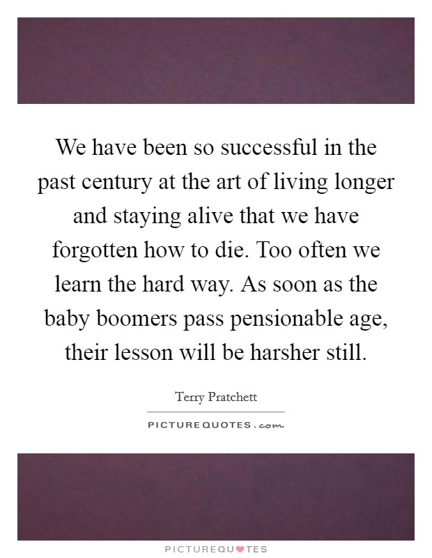 We have been so successful in the past century at the art of living longer and staying alive that we have forgotten how to die. Too often we learn the hard way. As soon as the baby boomers pass pensionable age, their lesson will be harsher still Picture Quote #1