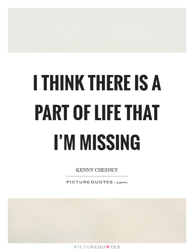 I think there is a part of life that I'm missing Picture Quote #1