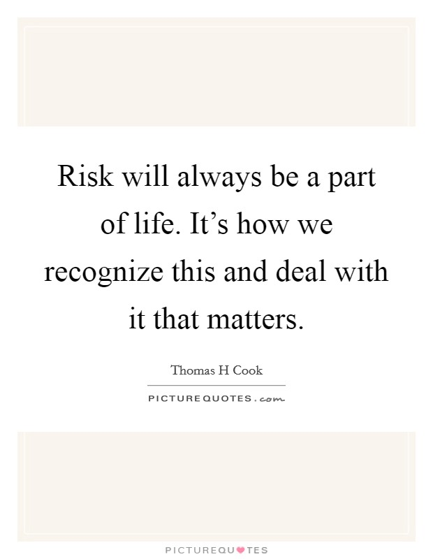 Risk will always be a part of life. It's how we recognize this and deal with it that matters Picture Quote #1