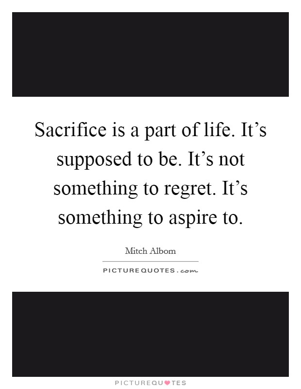 Sacrifice is a part of life. It's supposed to be. It's not something to regret. It's something to aspire to Picture Quote #1