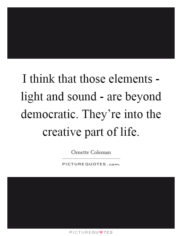 I think that those elements - light and sound - are beyond democratic. They're into the creative part of life Picture Quote #1